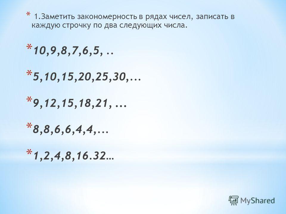 * 1.Заметить закономерность в рядах чисел, записать в каждую строчку по два следующих числа. * 10,9,8,7,6,5,.. * 5,10,15,20,25,30,... * 9,12,15,18,21,... * 8,8,6,6,4,4,... * 1,2,4,8,16.32…