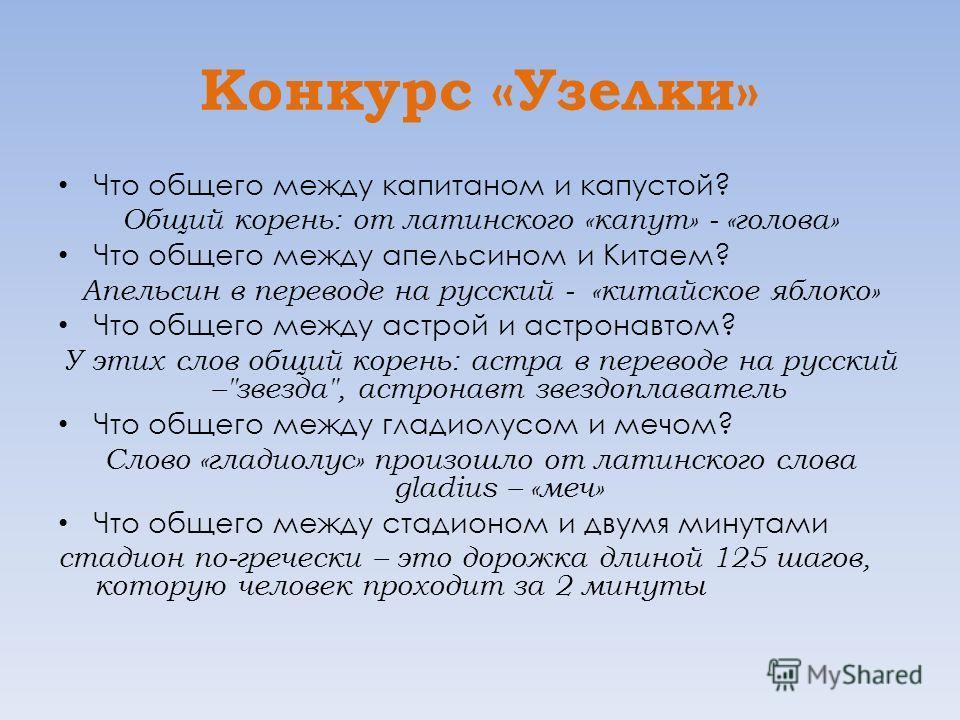 Конкурс «Узелки» Что общего между капитаном и капустой? Общий корень: от латинского «капут» - «голова» Что общего между апельсином и Китаем? Апельсин в переводе на русский - «китайское яблоко» Что общего между астрой и астронавтом? У этих слов общий