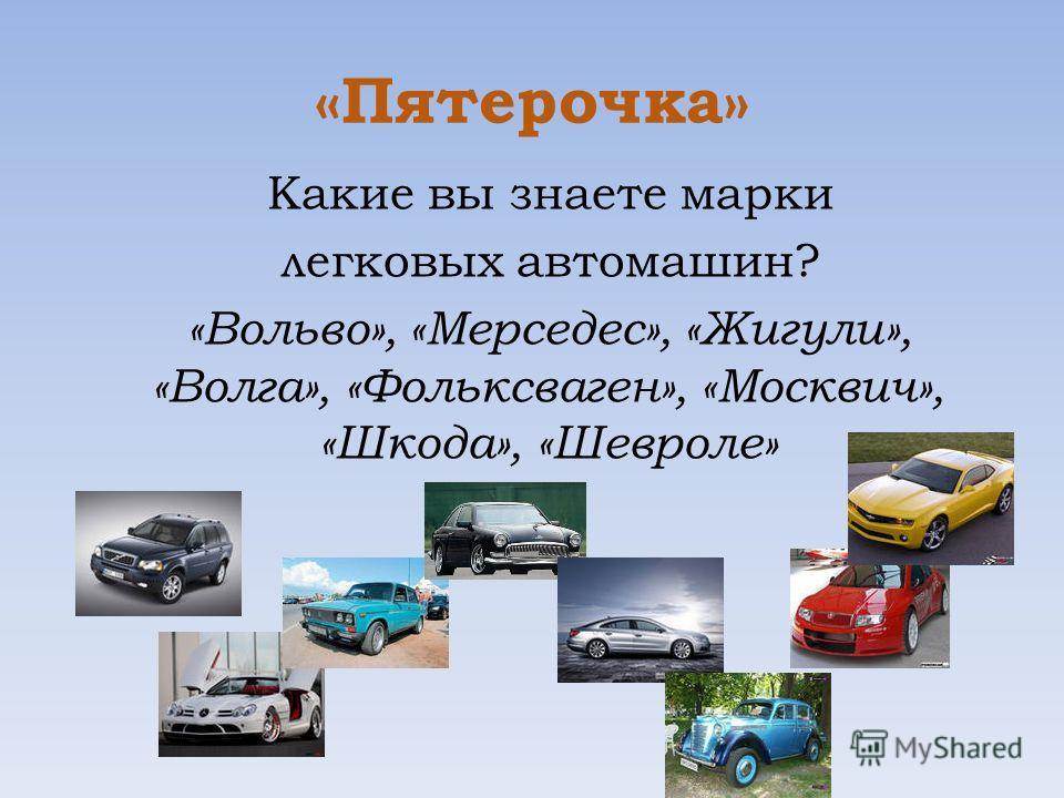 «Пятерочка» Какие вы знаете марки легковых автомашин? «Вольво», «Мерседес», «Жигули», «Волга», «Фольксваген», «Москвич», «Шкода», «Шевроле»