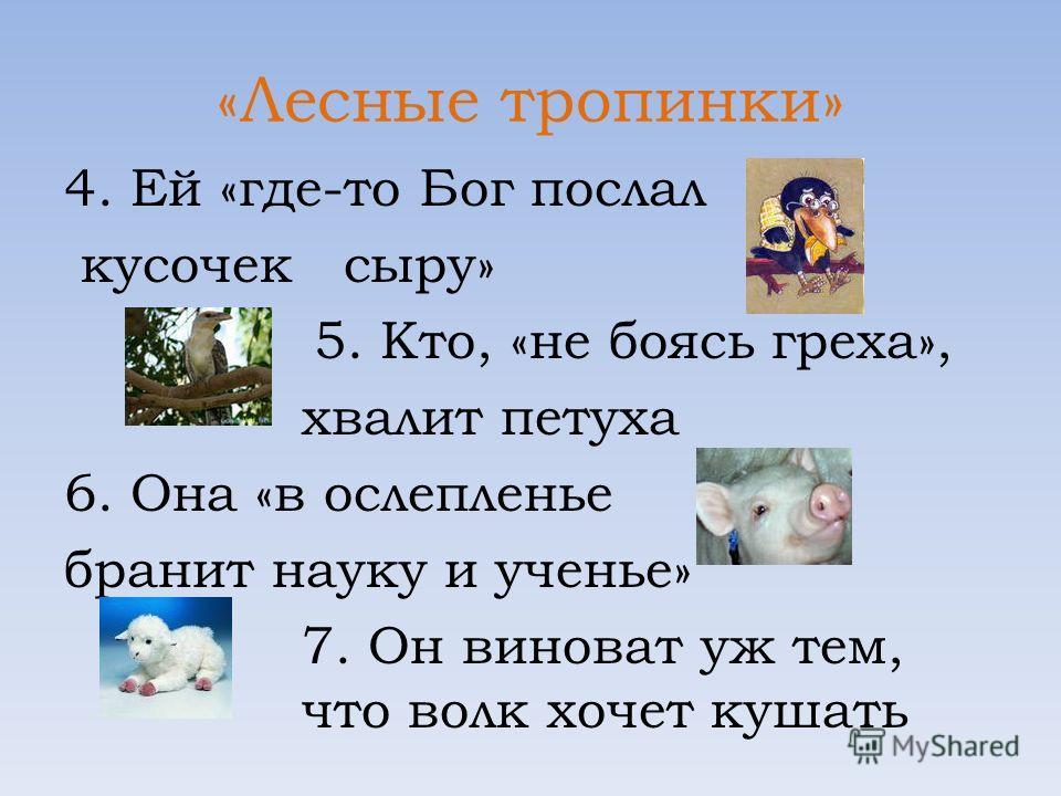 «Лесные тропинки» 4. Ей «где-то Бог послал кусочек сыру» 5. Кто, «не боясь греха», хвалит петуха 6. Она «в ослепленье бранит науку и ученье» 7. Он виноват уж тем, что волк хочет кушать