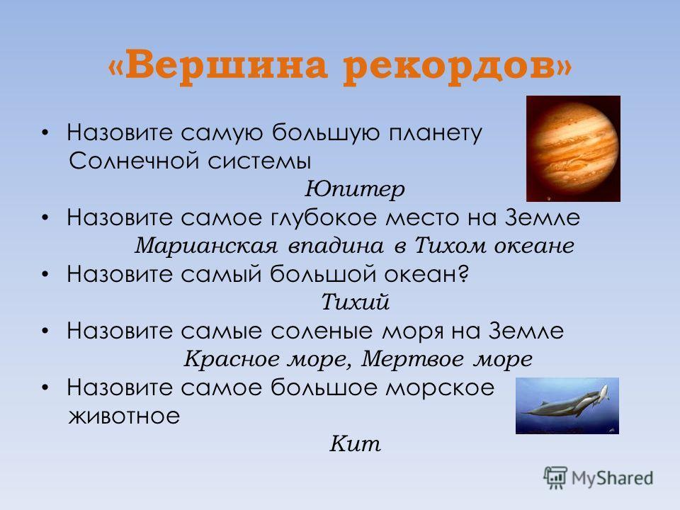 «Вершина рекордов» Назовите самую большую планету Солнечной системы Юпитер Назовите самое глубокое место на Земле Марианская впадина в Тихом океане Назовите самый большой океан? Тихий Назовите самые соленые моря на Земле Красное море, Мертвое море На