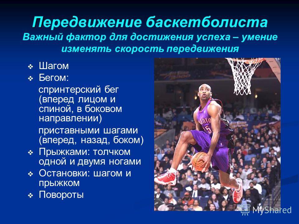 П Передвижение баскетболиста Важный фактор для достижения успеха – умение изменять скорость передвижения Шагом Бегом: спринтерский бег (вперед лицом и спиной, в боковом направлении) приставными шагами (вперед, назад, боком) Прыжками: толчком одной и