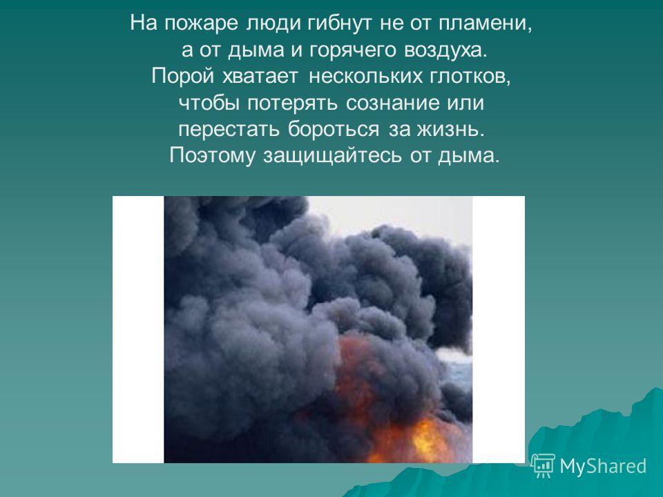 На пожаре люди гибнут не от пламени, а от дыма и горячего воздуха. Порой хватает нескольких глотков, чтобы потерять сознание или перестать бороться за жизнь. Поэтому защищайтесь от дыма.