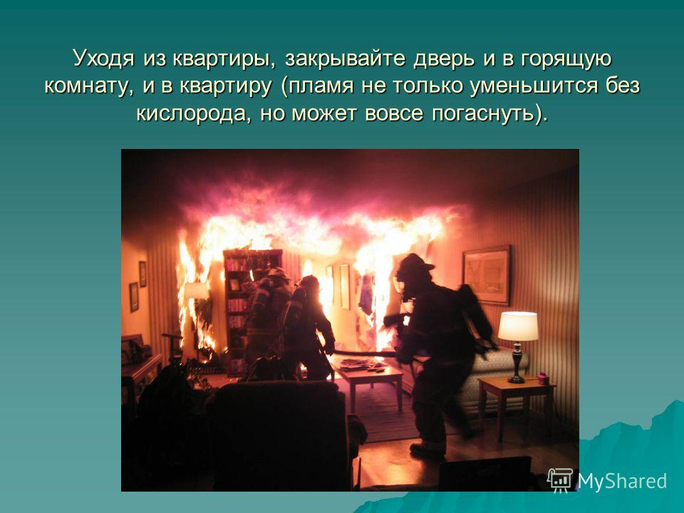 Уходя из квартиры, закрывайте дверь и в горящую комнату, и в квартиру (пламя не только уменьшится без кислорода, но может вовсе погаснуть).