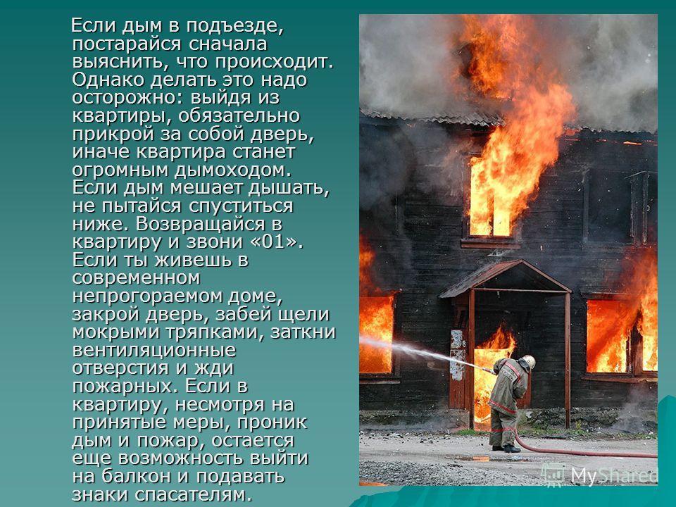 Если дым в подъезде, постарайся сначала выяснить, что происходит. Однако делать это надо осторожно: выйдя из квартиры, обязательно прикрой за собой дверь, иначе квартира станет огромным дымоходом. Если дым мешает дышать, не пытайся спуститься ниже. В