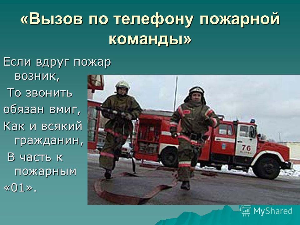 «Вызов по телефону пожарной команды» Если вдруг пожар возник, То звонить То звонить обязан вмиг, обязан вмиг, Как и всякий гражданин, В часть к пожарным В часть к пожарным«01».