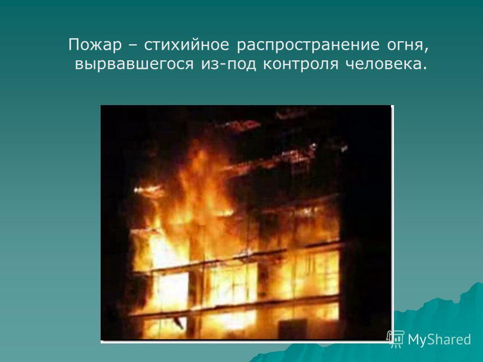 Пожар – стихийное распространение огня, вырвавшегося из-под контроля человека.