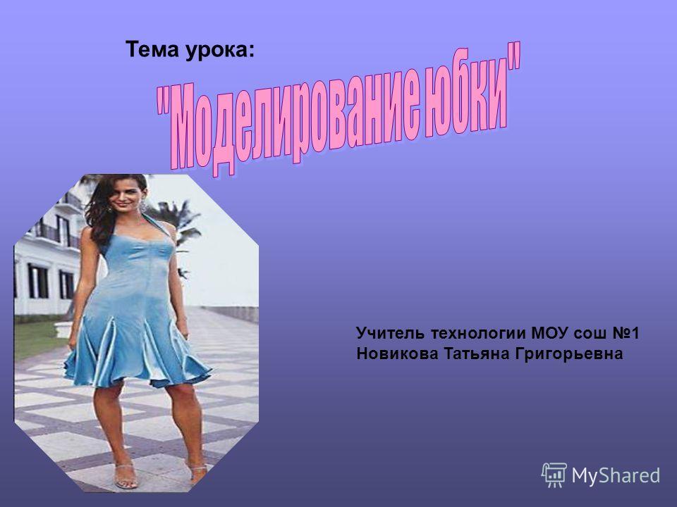 Тема урока: Учитель технологии МОУ сош 1 Новикова Татьяна Григорьевна