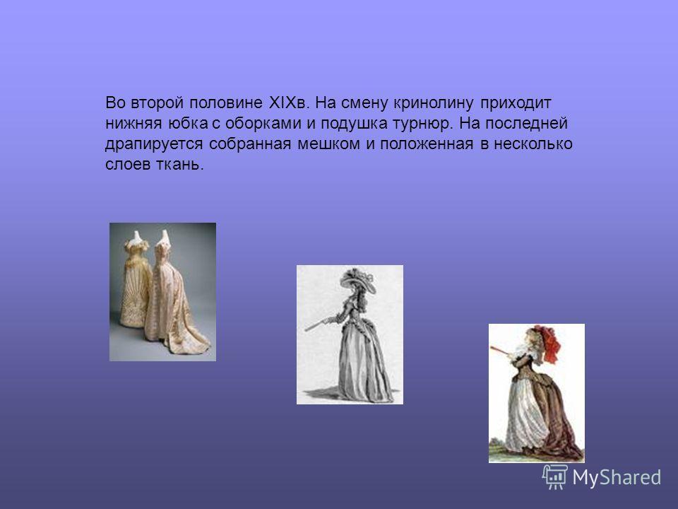 Во второй половине XIXв. На смену кринолину приходит нижняя юбка с оборками и подушка турнюр. На последней драпируется собранная мешком и положенная в несколько слоев ткань.