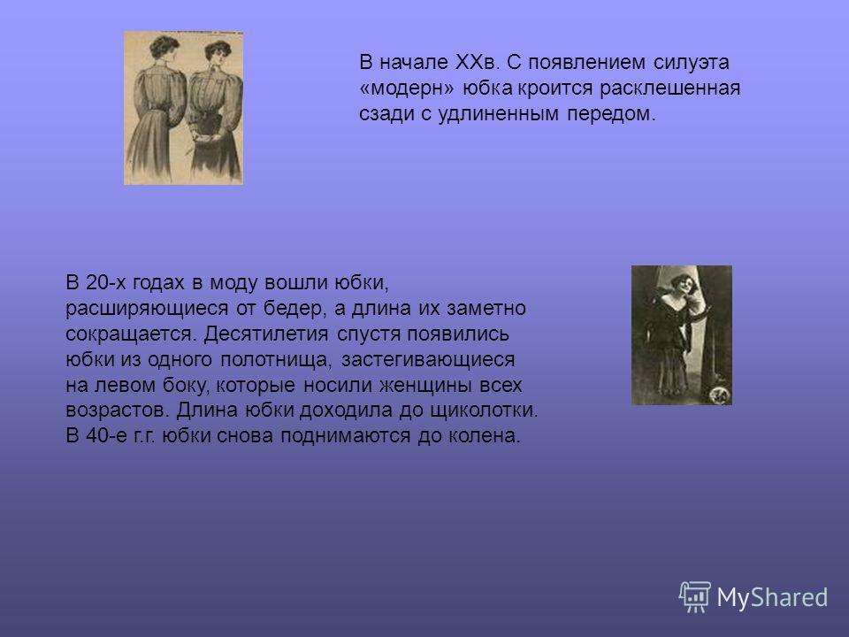 В начале XXв. С появлением силуэта «модерн» юбка кроится расклешенная сзади с удлиненным передом. В 20-х годах в моду вошли юбки, расширяющиеся от бедер, а длина их заметно сокращается. Десятилетия спустя появились юбки из одного полотнища, застегива