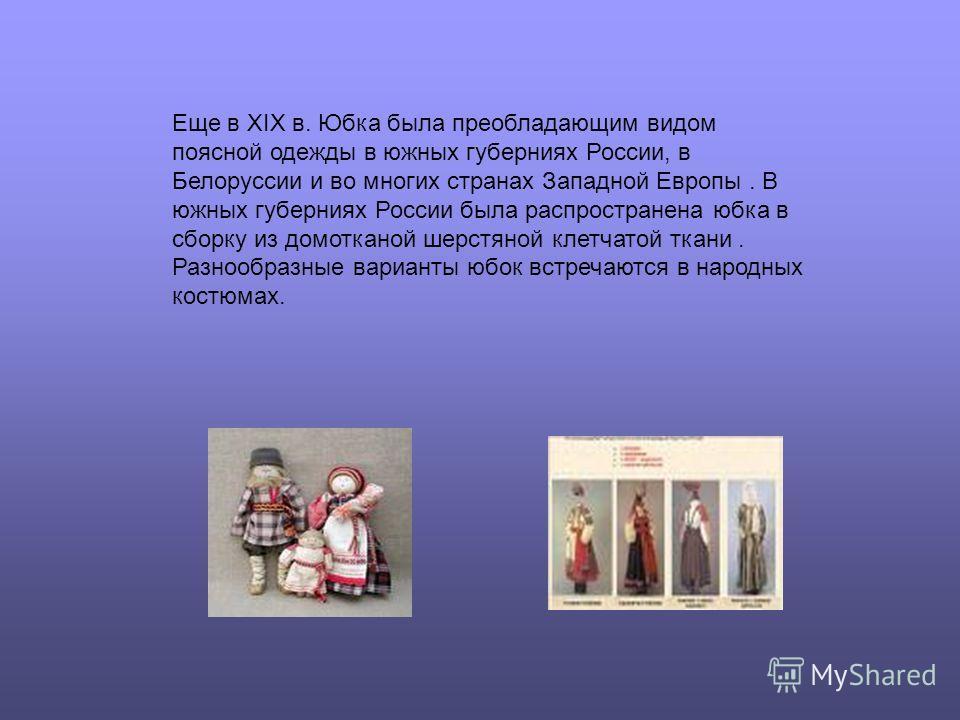 Еще в XIX в. Юбка была преобладающим видом поясной одежды в южных губерниях России, в Белоруссии и во многих странах Западной Европы. В южных губерниях России была распространена юбка в сборку из домотканой шерстяной клетчатой ткани. Разнообразные ва