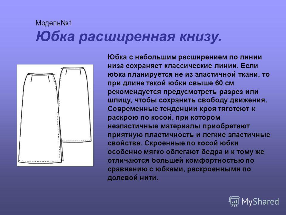 Модель1 Юбка расширенная книзу. Юбка с небольшим расширением по линии низа сохраняет классические линии. Если юбка планируется не из эластичной ткани, то при длине такой юбки свыше 60 см рекомендуется предусмотреть разрез или шлицу, чтобы сохранить с