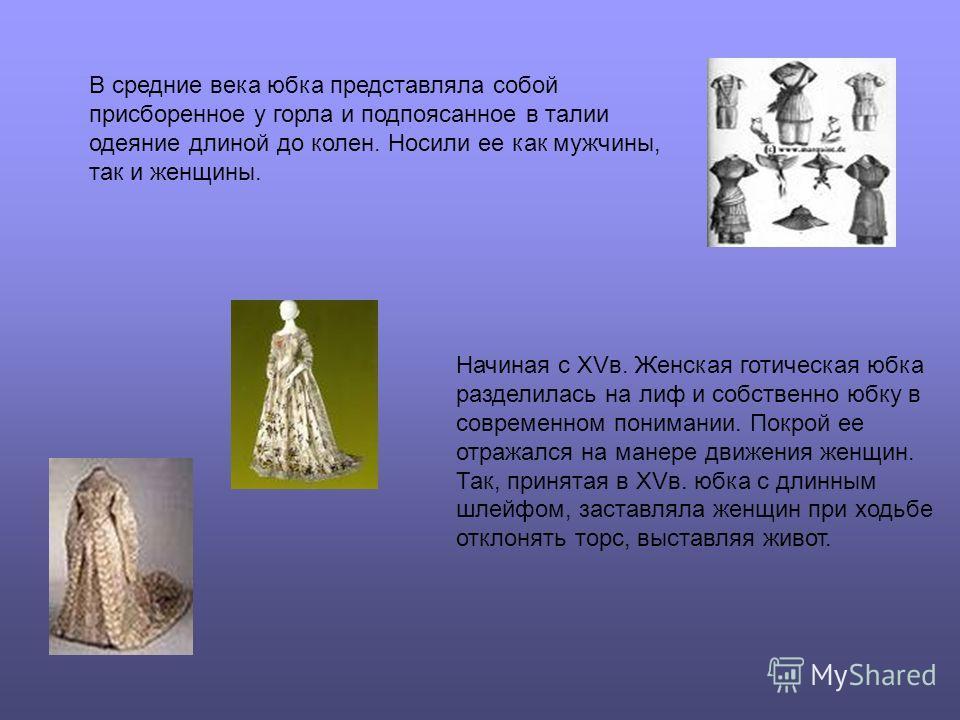 В средние века юбка представляла собой присборенное у горла и подпоясанное в талии одеяние длиной до колен. Носили ее как мужчины, так и женщины. Начиная с XVв. Женская готическая юбка разделилась на лиф и собственно юбку в современном понимании. Пок