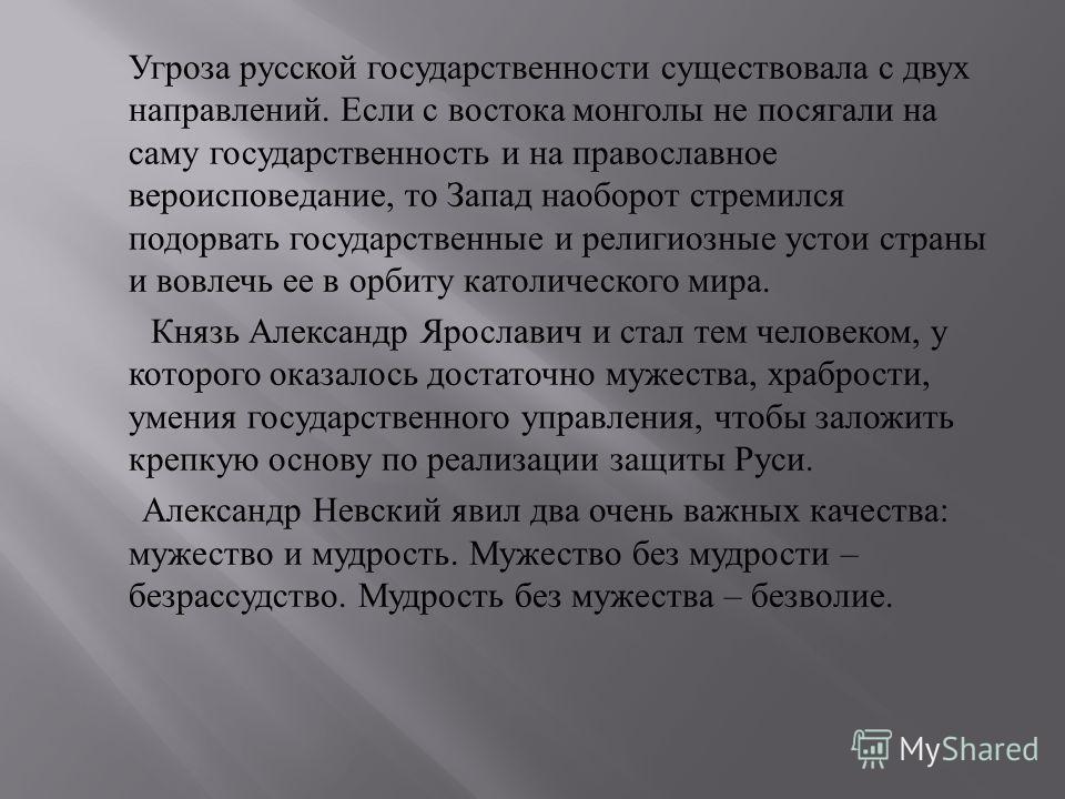 Угроза русской государственности существовала с двух направлений. Если с востока монголы не посягали на саму государственность и на православное вероисповедание, то Запад наоборот стремился подорвать государственные и религиозные устои страны и вовле