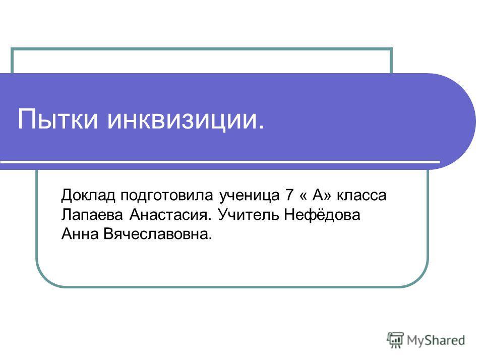 Пытки инквизиции. Доклад подготовила ученица 7 « А» класса Лапаева Анастасия. Учитель Нефёдова Анна Вячеславовна.