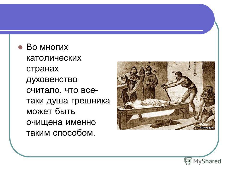 Во многих католических странах духовенство считало, что все- таки душа грешника может быть очищена именно таким способом.