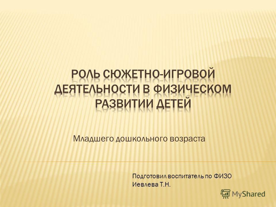 Младшего дошкольного возраста Подготовил воспитатель по ФИЗО Иевлева Т.Н.
