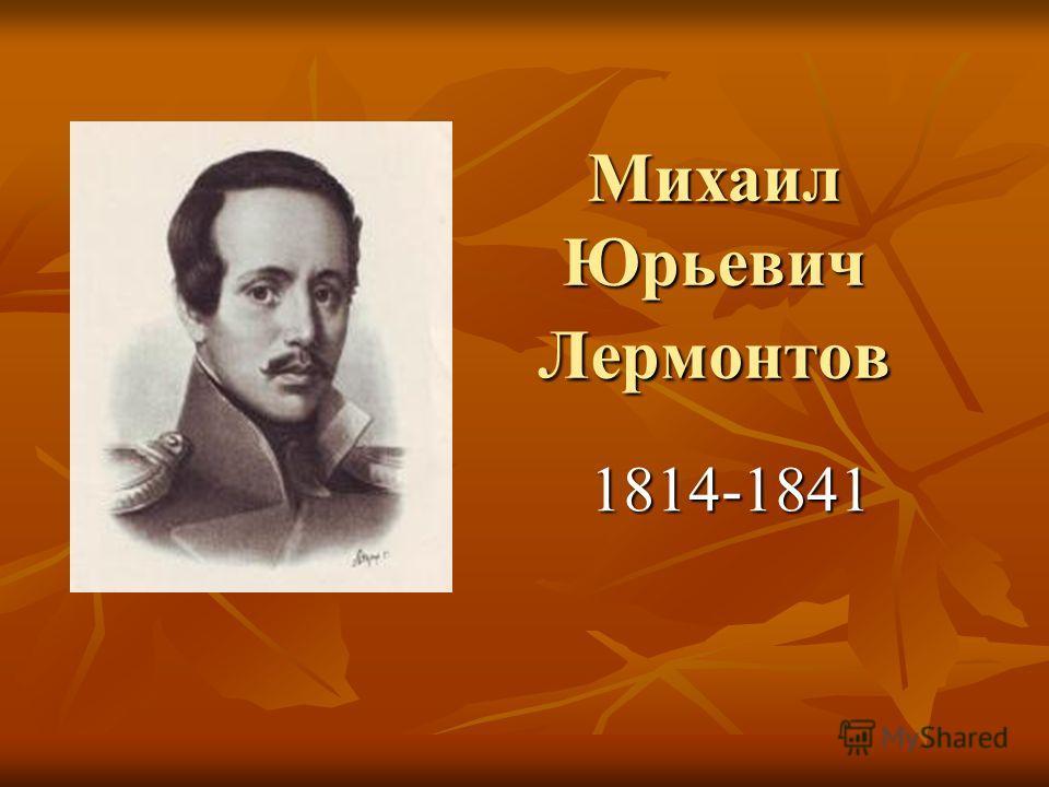 Михаил Юрьевич Лермонтов Михаил Юрьевич Лермонтов 1814-1841
