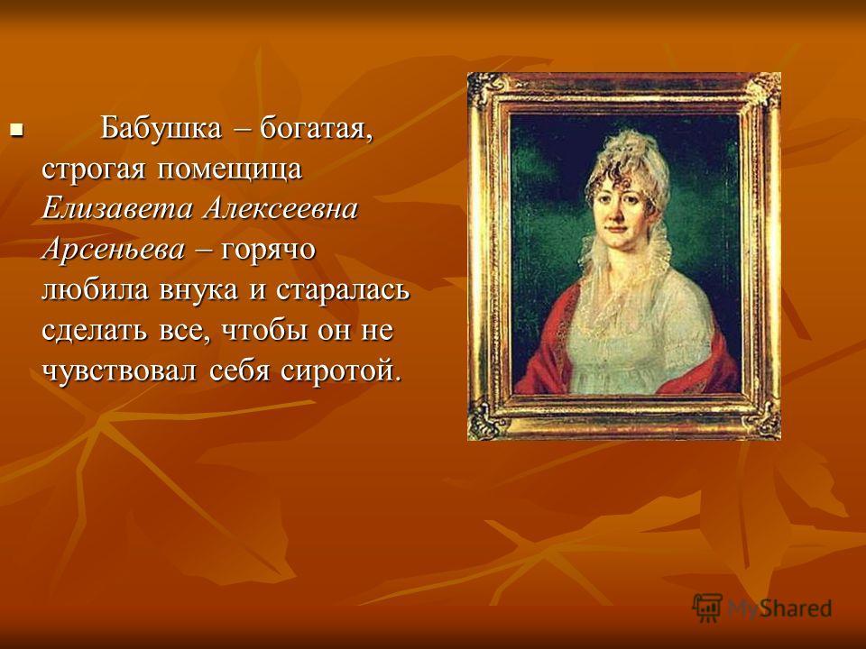 Бабушка – богатая, строгая помещица Елизавета Алексеевна Арсеньева – горячо любила внука и старалась сделать все, чтобы он не чувствовал себя сиротой. Бабушка – богатая, строгая помещица Елизавета Алексеевна Арсеньева – горячо любила внука и старалас
