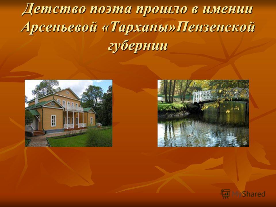 Детство поэта прошло в имении Арсеньевой «Тарханы»Пензенской губернии