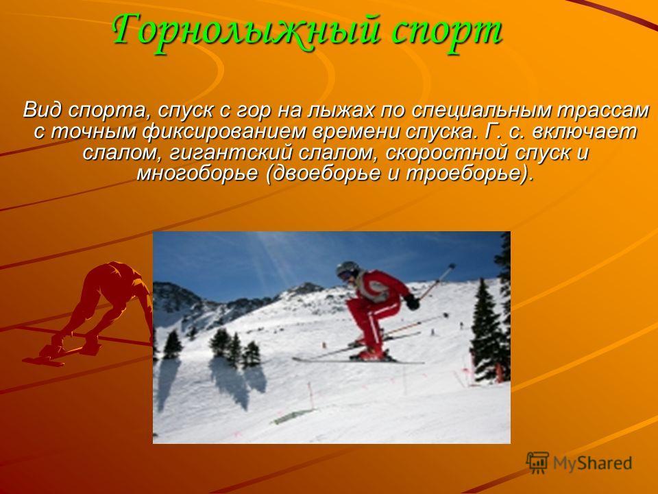 Горнолыжный спорт Вид спорта, спуск с гор на лыжах по специальным трассам с точным фиксированием времени спуска. Г. с. включает слалом, гигантский слалом, скоростной спуск и многоборье (двоеборье и троеборье).