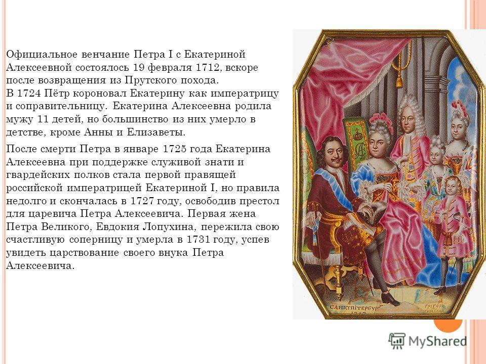 Официальное венчание Петра I с Екатериной Алексеевной состоялось 19 февраля 1712, вскоре после возвращения из Прутского похода. В 1724 Пётр короновал Екатерину как императрицу и соправительницу. Екатерина Алексеевна родила мужу 11 детей, но большинст