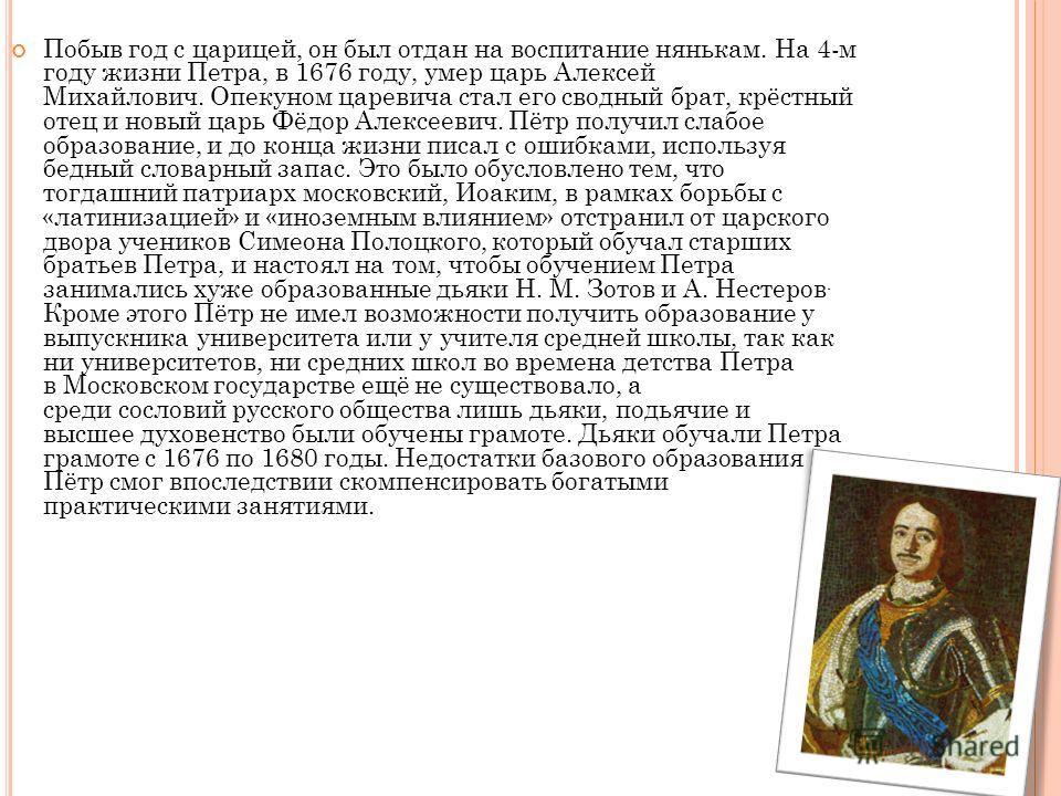 Побыв год с царицей, он был отдан на воспитание нянькам. На 4-м году жизни Петра, в 1676 году, умер царь Алексей Михайлович. Опекуном царевича стал его сводный брат, крёстный отец и новый царь Фёдор Алексеевич. Пётр получил слабое образование, и до к