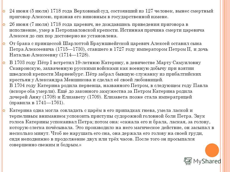 24 июня (5 июля) 1718 года Верховный суд, состоявший из 127 человек, вынес смертный приговор Алексею, признав его виновным в государственной измене. 26 июня (7 июля) 1718 года царевич, не дождавшись приведения приговора в исполнение, умер в Петропавл