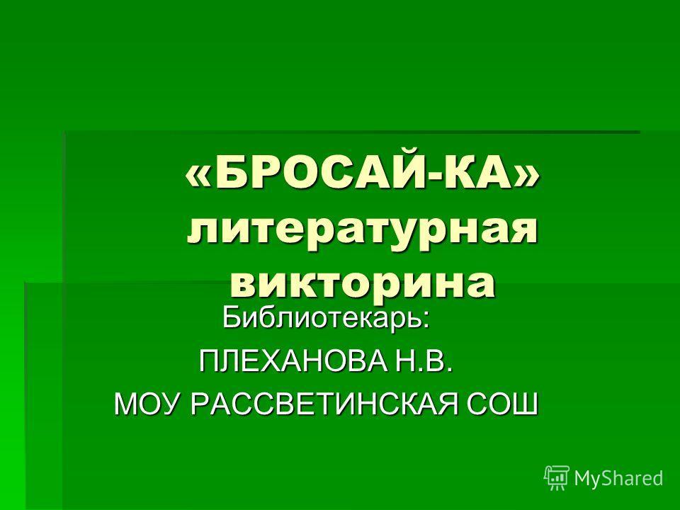 «БРОСАЙ-КА» литературная викторина Библиотекарь: ПЛЕХАНОВА Н.В. МОУ РАССВЕТИНСКАЯ СОШ