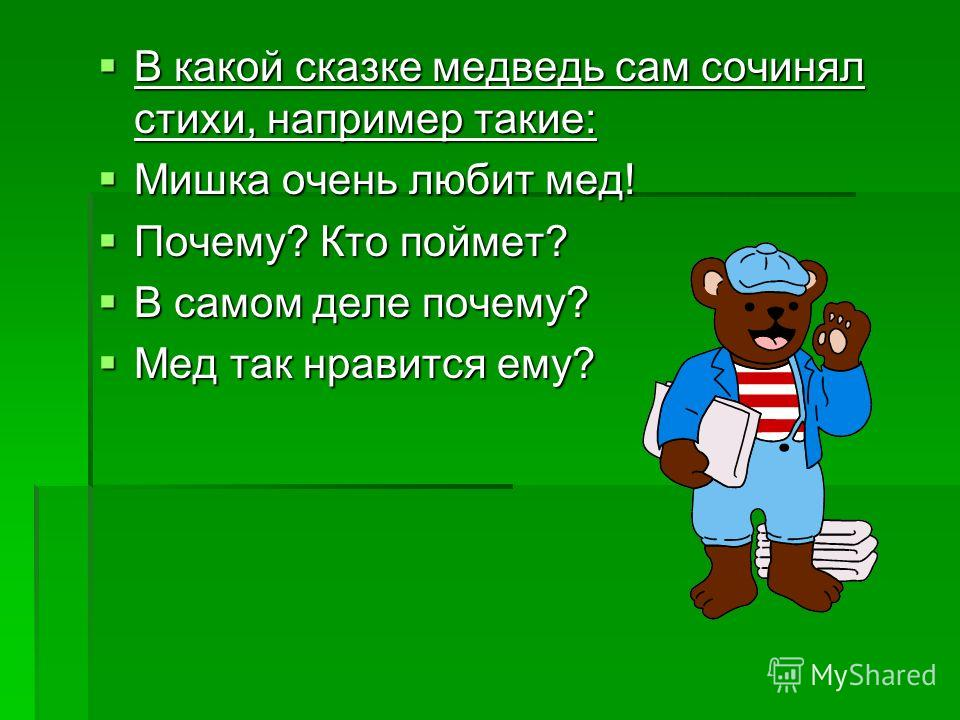 В какой сказке медведь сам сочинял стихи, например такие: В какой сказке медведь сам сочинял стихи, например такие: Мишка очень любит мед! Мишка очень любит мед! Почему? Кто поймет? Почему? Кто поймет? В самом деле почему? В самом деле почему? Мед та