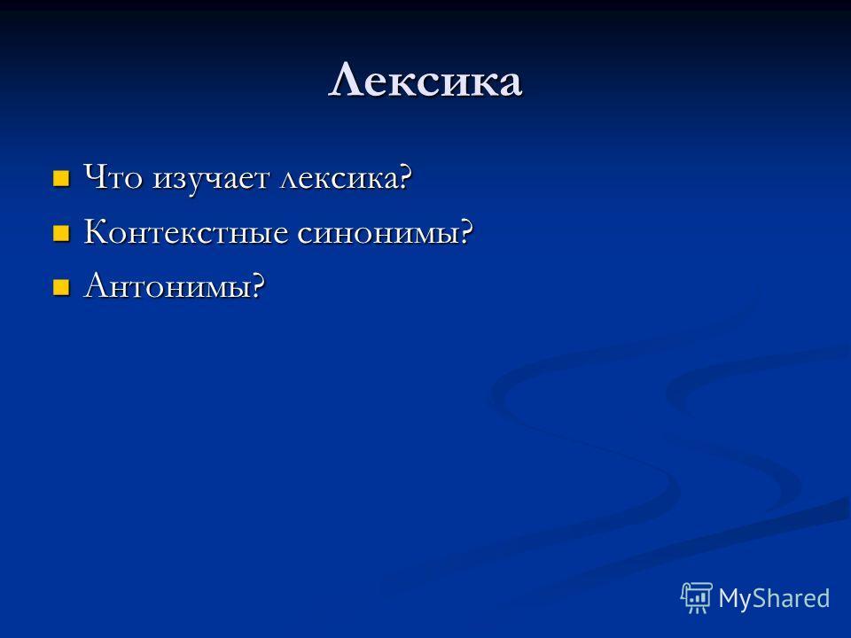 Лексика Что изучает лексика? Что изучает лексика? Контекстные синонимы? Контекстные синонимы? Антонимы? Антонимы?