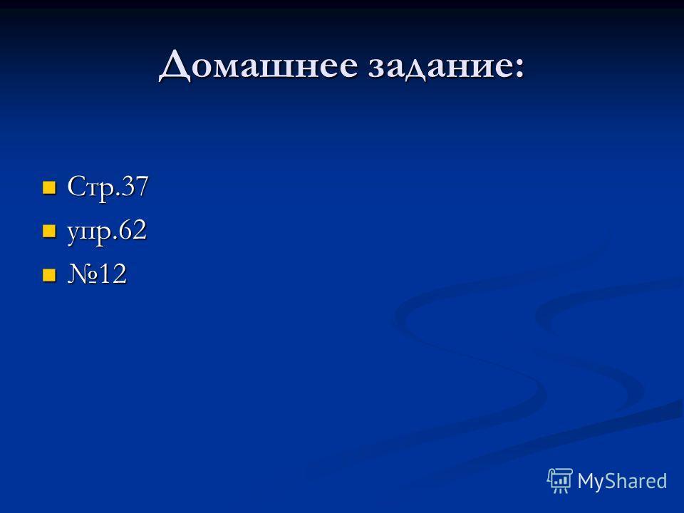 Домашнее задание: Стр.37 Стр.37 упр.62 упр.62 12 12