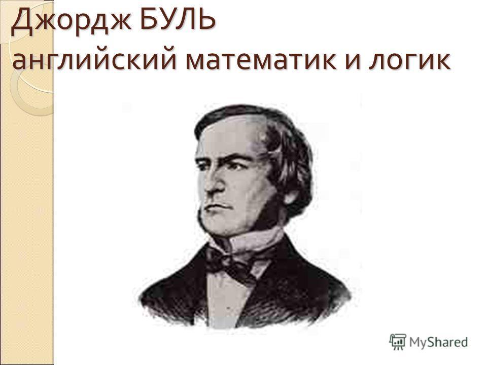 Джордж БУЛЬ английский математик и логик Джордж БУЛЬ английский математик и логик