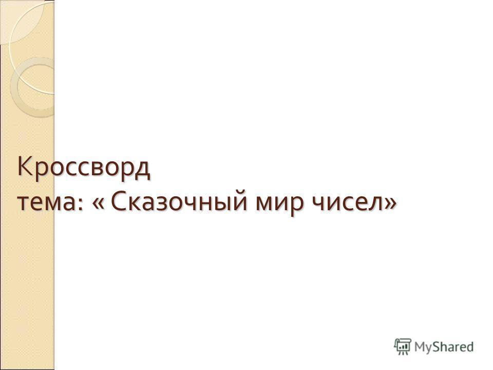 Кроссворд тема: « Сказочный мир чисел»