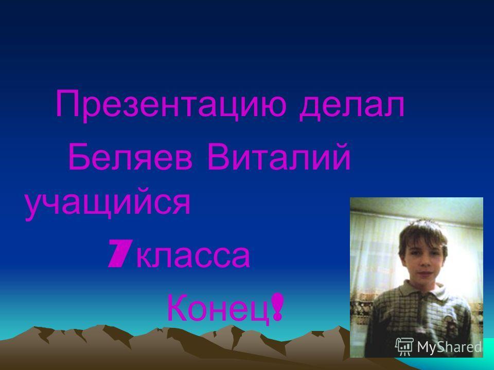 Презентацию делал Беляев Виталий учащийся 7 класса Конец !