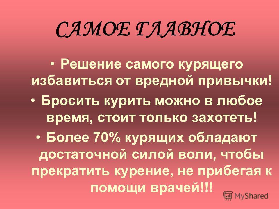 Решение самого курящего избавиться от вредной привычки! Бросить курить можно в любое время, стоит только захотеть! Более 70% курящих обладают достаточной силой воли, чтобы прекратить курение, не прибегая к помощи врачей!!! САМОЕ ГЛАВНОЕ