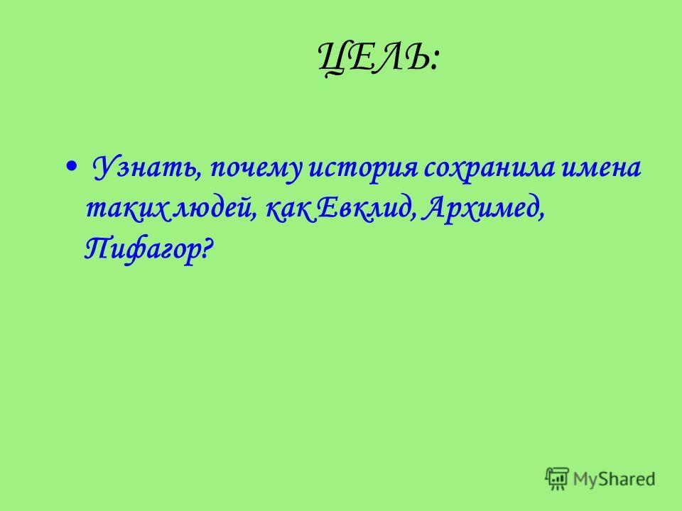 ЦЕЛЬ: Узнать, почему история сохранила имена таких людей, как Евклид, Архимед, Пифагор?