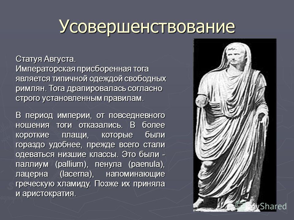 Усовершенствование Статуя Августа. Императорская присборенная тога является типичной одеждой свободных римлян. Тога драпировалась согласно строго установленным правилам. В период империи, от повседневного ношения тоги отказались. В более короткие пла