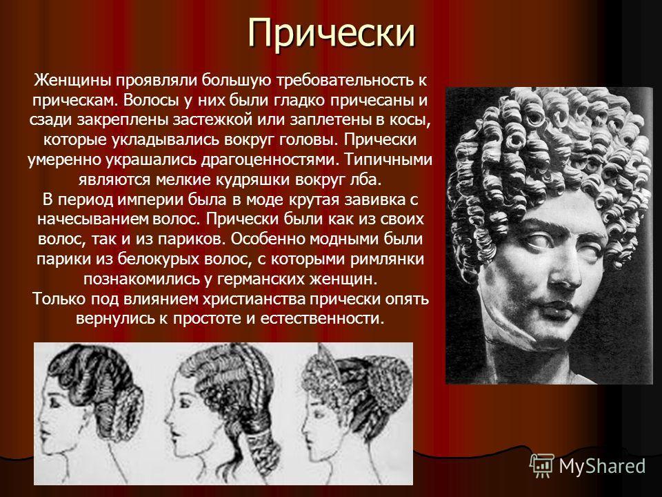 Прически Женщины проявляли большую требовательность к прическам. Волосы у них были гладко причесаны и сзади закреплены застежкой или заплетены в косы, которые укладывались вокруг головы. Прически умеренно украшались драгоценностями. Типичными являютс