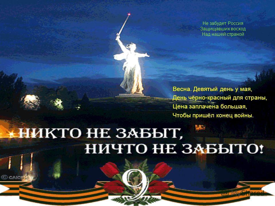 Не забудет Россия Защищавших восход Над нашей страной Весна. Девятый день у мая, День чёрно-красный для страны, Цена заплачена большая, Чтобы пришёл конец войны.