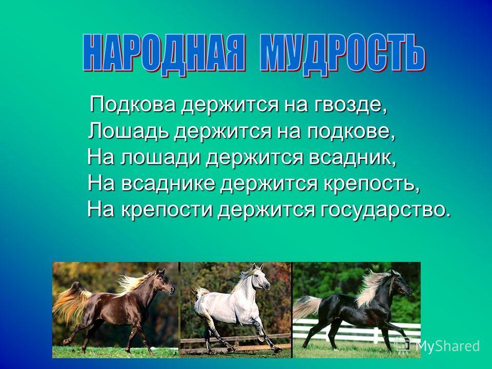 Подкова держится на гвозде, Лошадь держится на подкове, На лошади держится всадник, На всаднике держится крепость, На крепости держится государство. Подкова держится на гвозде, Лошадь держится на подкове, На лошади держится всадник, На всаднике держи