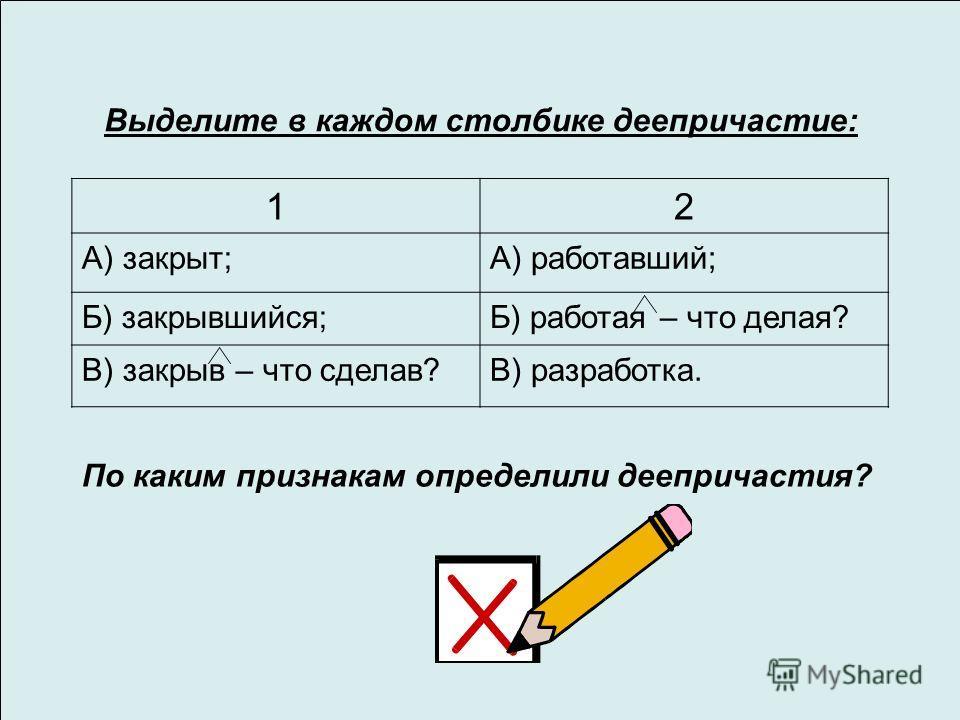 Выделите в каждом столбике деепричастие: 12 А) закрыт;А) работавший; Б) закрывшийся;Б) работая – что делая? В) закрыв – что сделав?В) разработка. По каким признакам определили деепричастия?