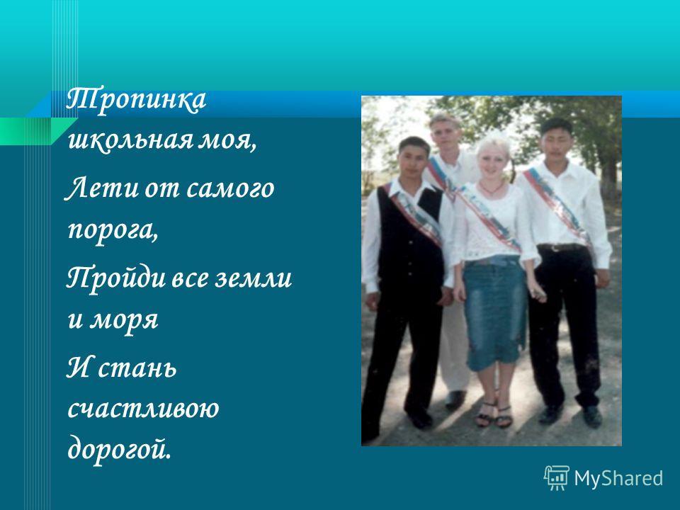 Тропинка школьная моя, Лети от самого порога, Пройди все земли и моря И стань счастливою дорогой.