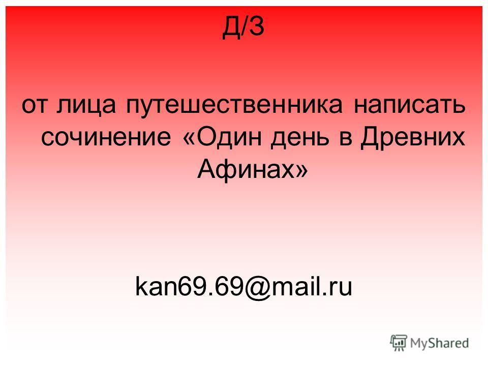 Д/З от лица путешественника написать сочинение «Один день в Древних Афинах» kan69.69@mail.ru