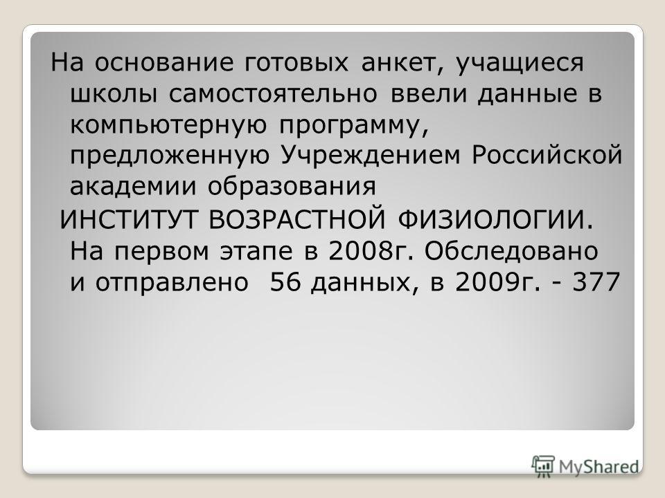 На основание готовых анкет, учащиеся школы самостоятельно ввели данные в компьютерную программу, предложенную Учреждением Российской академии образования ИНСТИТУТ ВОЗРАСТНОЙ ФИЗИОЛОГИИ. На первом этапе в 2008г. Обследовано и отправлено 56 данных, в 2