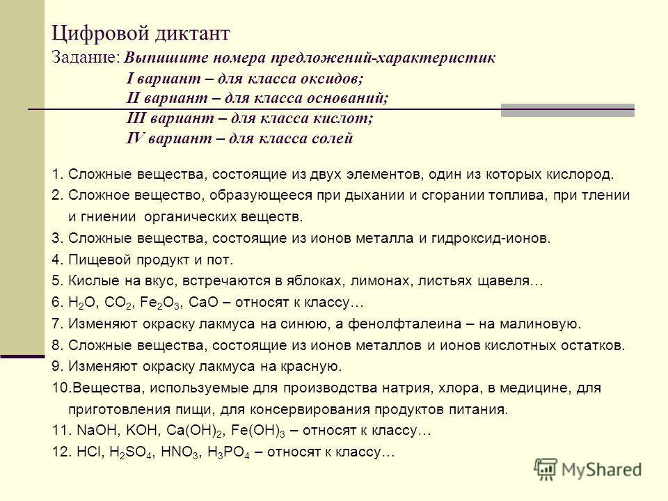 Цифровой диктант Задание: Выпишите номера предложений-характеристик I вариант – для класса оксидов; II вариант – для класса оснований; III вариант – для класса кислот; IV вариант – для класса солей 1. Сложные вещества, состоящие из двух элементов, од