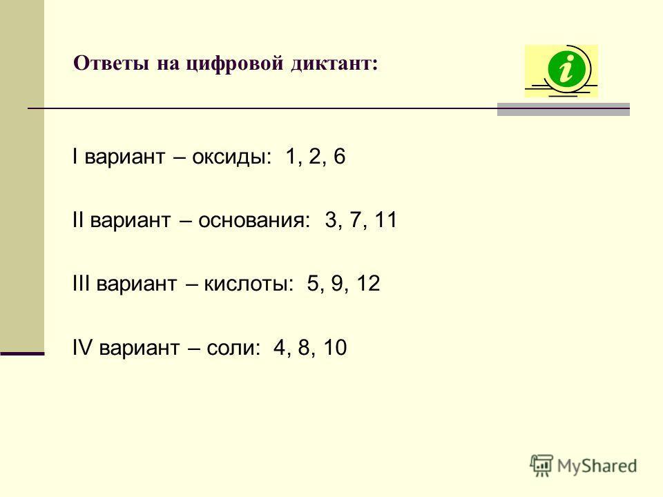 Ответы на цифровой диктант: I вариант – оксиды: 1, 2, 6 II вариант – основания: 3, 7, 11 III вариант – кислоты: 5, 9, 12 IV вариант – соли: 4, 8, 10