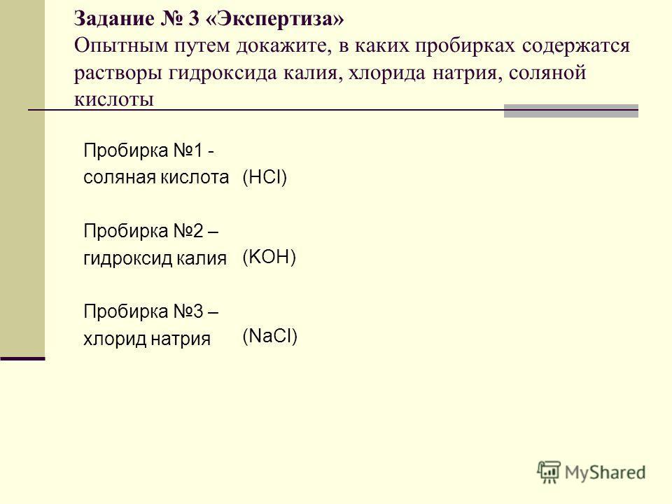 Задание 3 «Экспертиза» Опытным путем докажите, в каких пробирках содержатся растворы гидроксида калия, хлорида натрия, соляной кислоты Пробирка 1 - соляная кислота Пробирка 2 – гидроксид калия Пробирка 3 – хлорид натрия (HCl) (KOH) (NaCl)