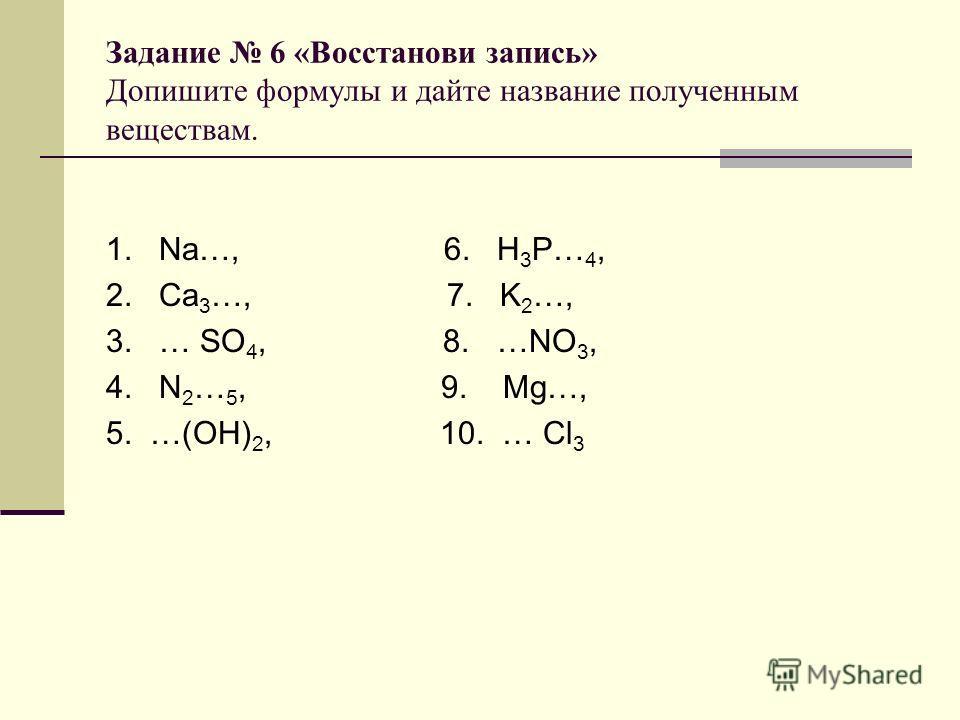 Задание 6 «Восстанови запись» Допишите формулы и дайте название полученным веществам. 1. Na…, 6. H 3 P… 4, 2. Ca 3 …, 7. K 2 …, 3. … SO 4, 8. …NO 3, 4. N 2 … 5, 9. Mg…, 5. …(OH) 2, 10. … Cl 3