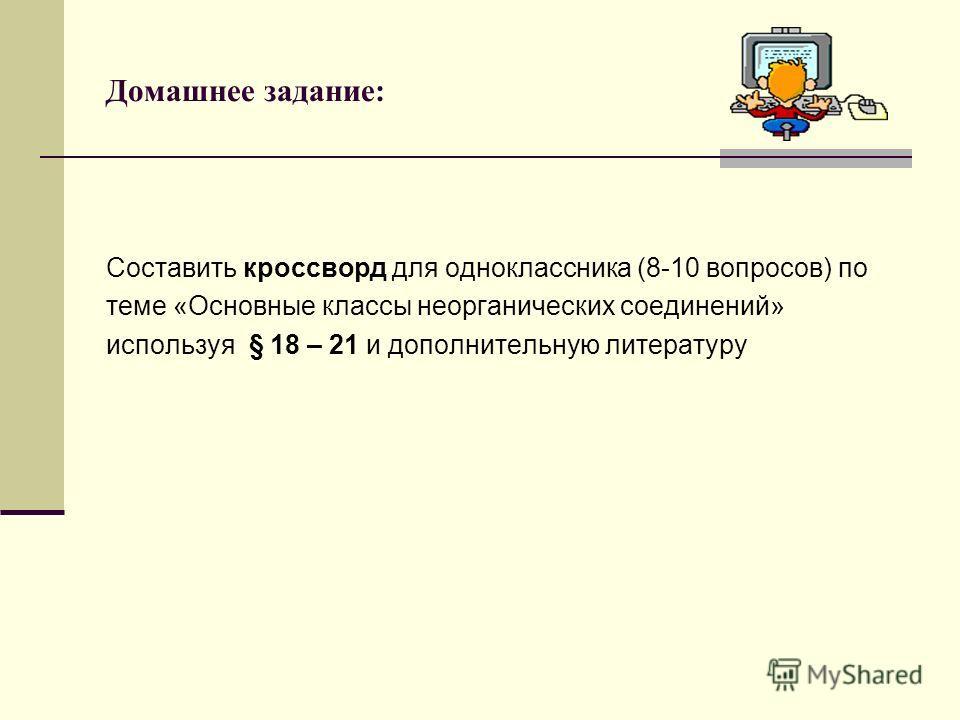 Домашнее задание: Составить кроссворд для одноклассника (8-10 вопросов) по теме «Основные классы неорганических соединений» используя § 18 – 21 и дополнительную литературу